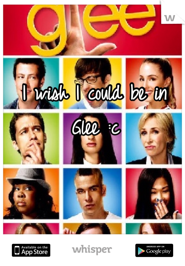 I wish I could be in Glee :c