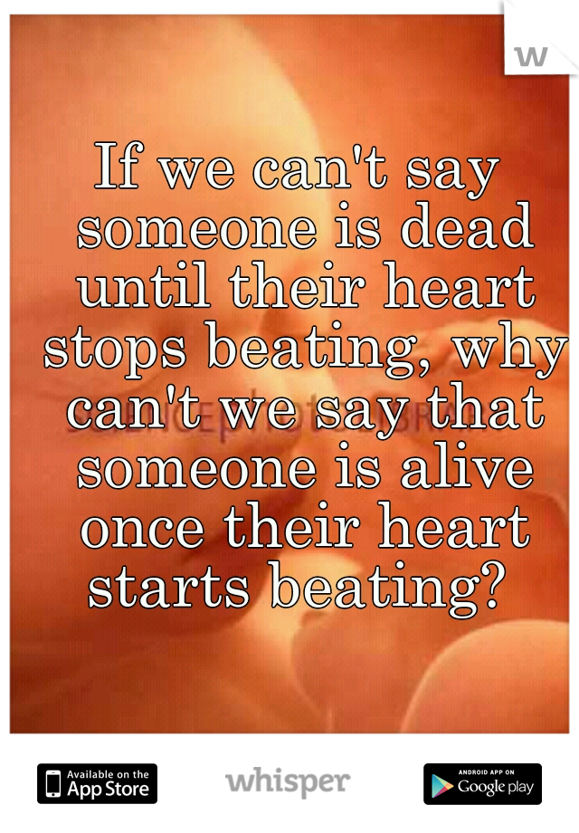 If we can't say someone is dead until their heart stops beating, why can't we say that someone is alive once their heart starts beating?