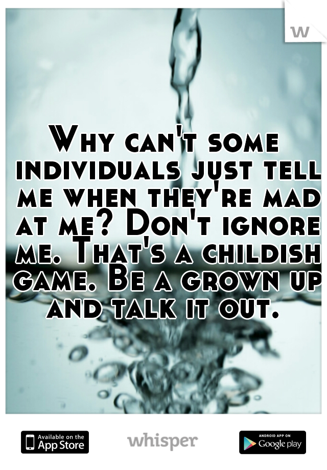 Why can't some individuals just tell me when they're mad at me? Don't ignore me. That's a childish game. Be a grown up and talk it out.