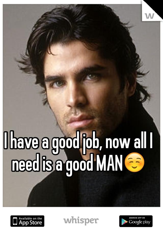 I have a good job, now all I need is a good MAN☺️