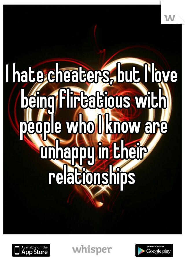 I hate cheaters, but I love being flirtatious with people who I know are unhappy in their relationships