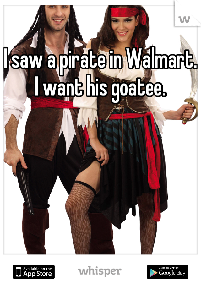 I saw a pirate in Walmart. I want his goatee.