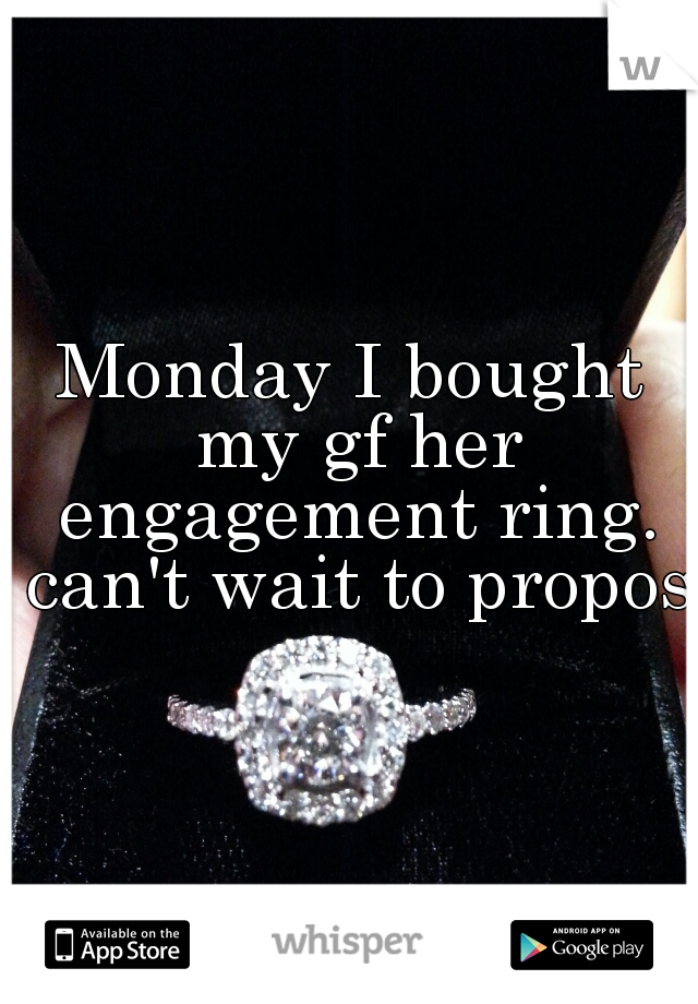 Monday I bought my gf her engagement ring. can't wait to propose