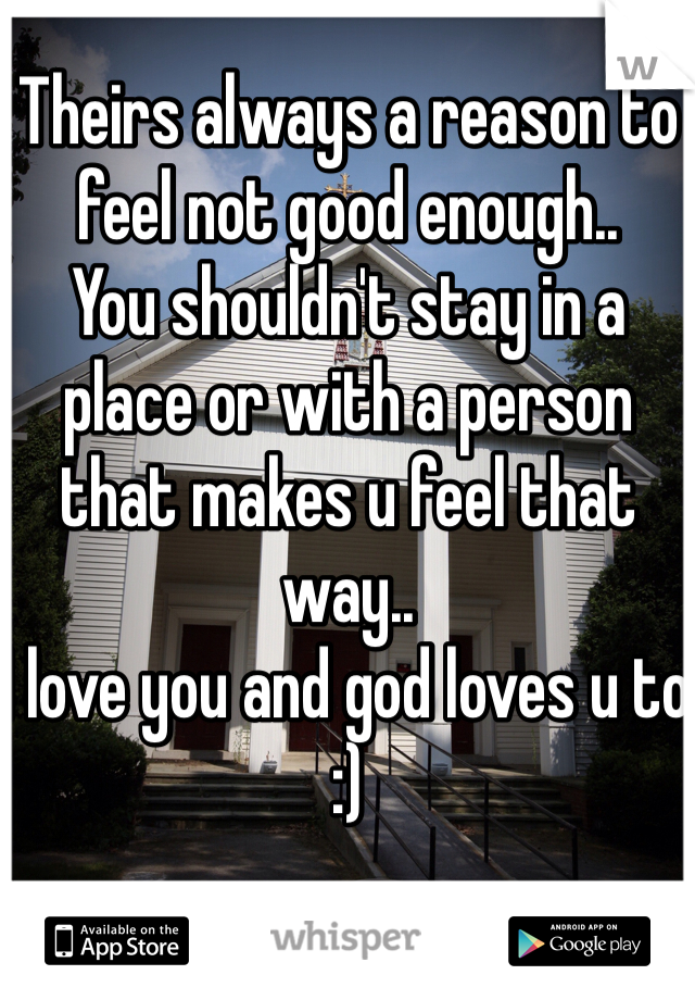 Theirs always a reason to feel not good enough.. You shouldn't stay in a place or with a person that makes u feel that way.. I love you and god loves u to :)