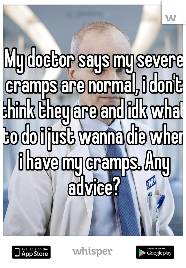 My doctor says my severe cramps are normal, i don't think they are and idk what to do i just wanna die when i have my cramps. Any advice?
