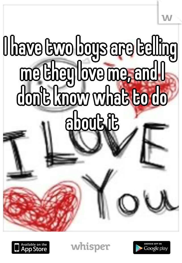 I have two boys are telling me they love me, and I don't know what to do about it