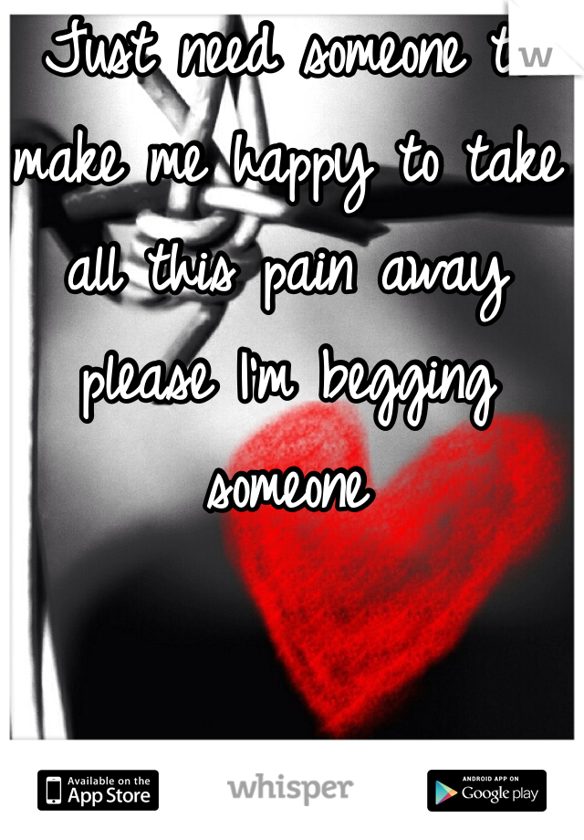 Just need someone to make me happy to take all this pain away please I'm begging someone