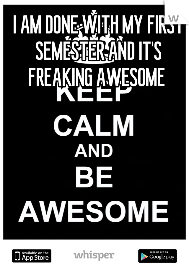I AM DONE WITH MY FIRST SEMESTER AND IT'S FREAKING AWESOME