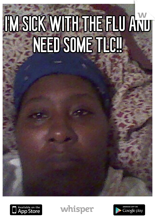 I'M SICK WITH THE FLU AND NEED SOME TLC!!