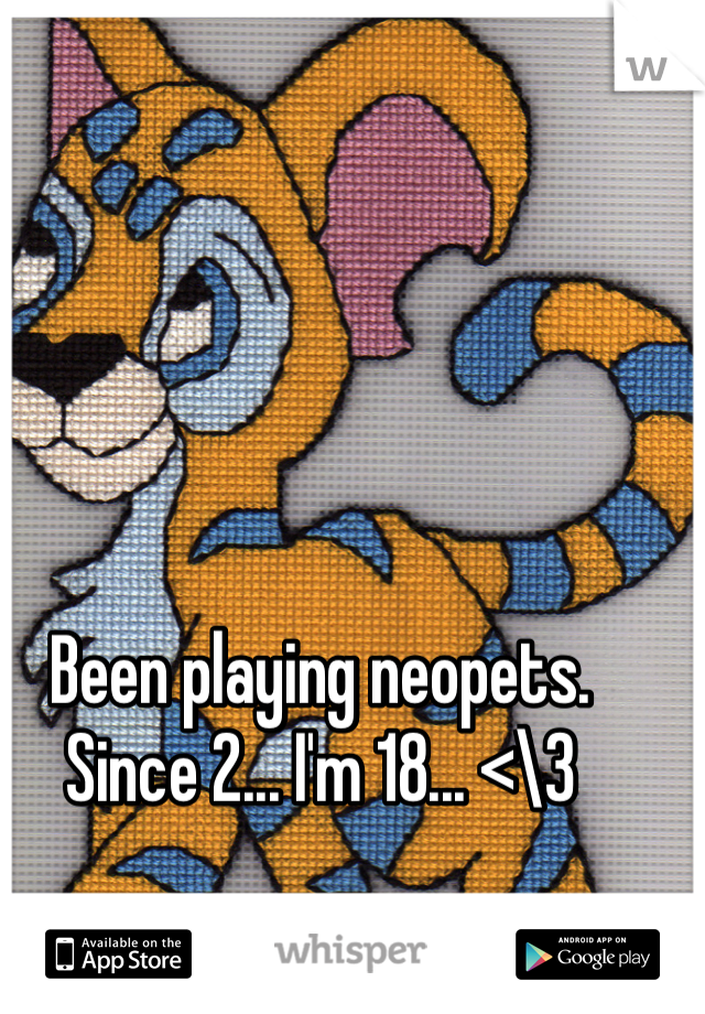 Been playing neopets. Since 2... I'm 18... <\3