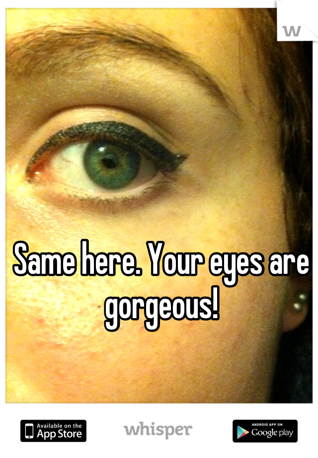 Same here. Your eyes are gorgeous!