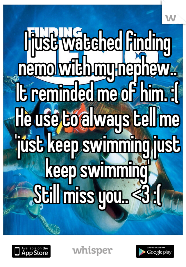 I just watched finding nemo with my nephew.. It reminded me of him. :(  He use to always tell me 'just keep swimming just keep swimming' Still miss you.. <3 :(