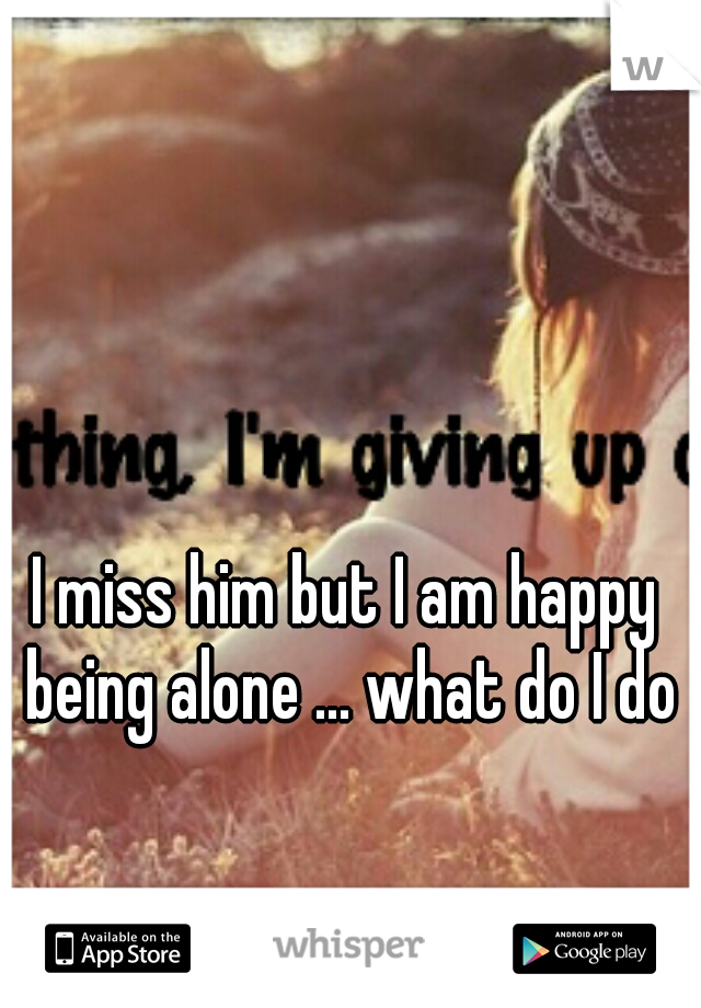 I miss him but I am happy being alone ... what do I do?