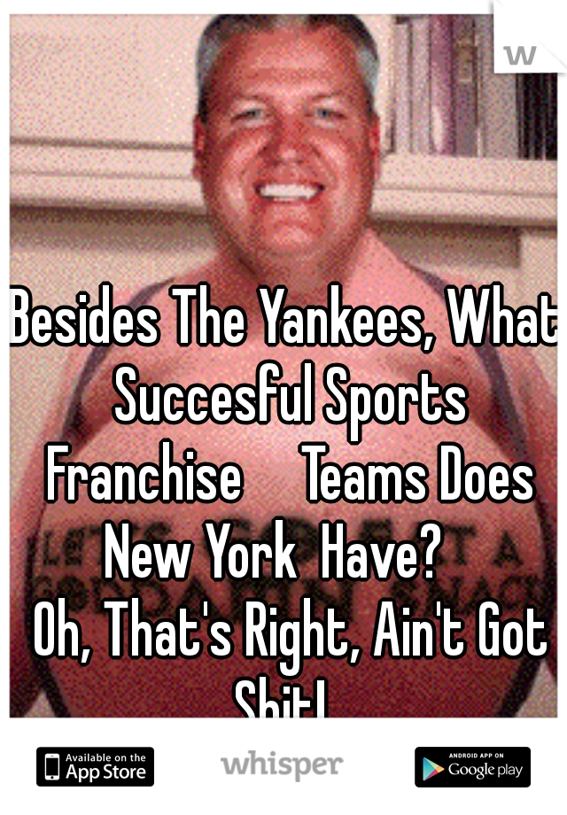 Besides The Yankees, What Succesful Sports Franchise     Teams Does New York  Have?      Oh, That's Right, Ain't Got Shit!