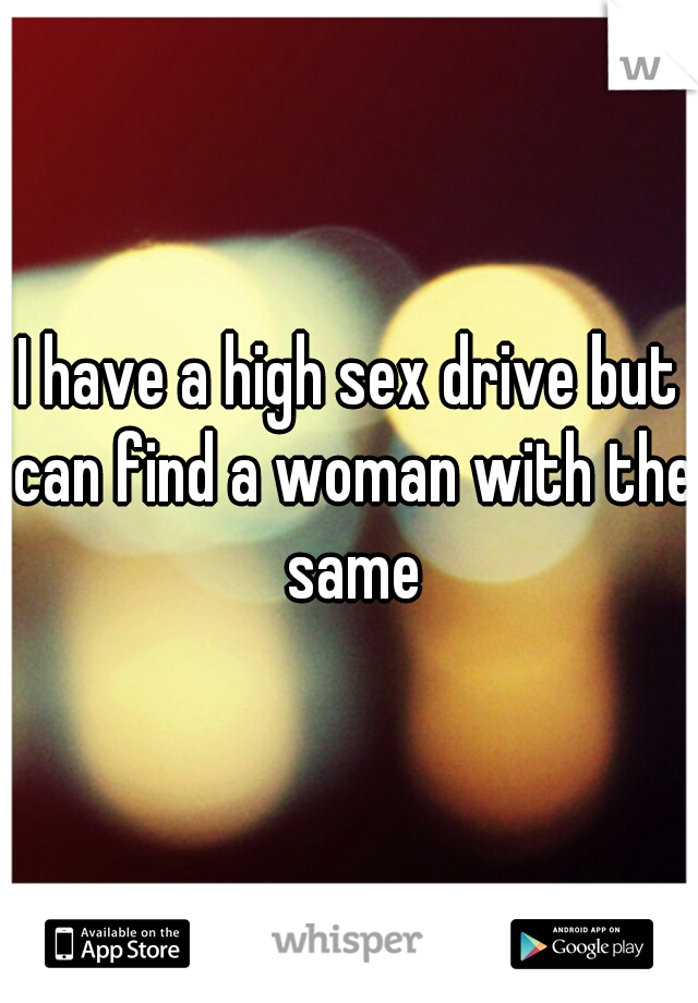 I have a high sex drive but can find a woman with the same