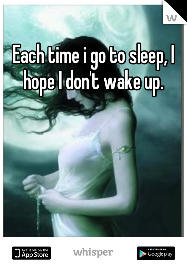 Each time i go to sleep, I hope I don't wake up.