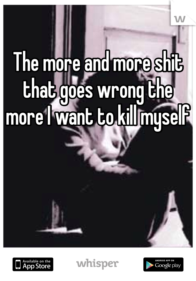 The more and more shit that goes wrong the more I want to kill myself