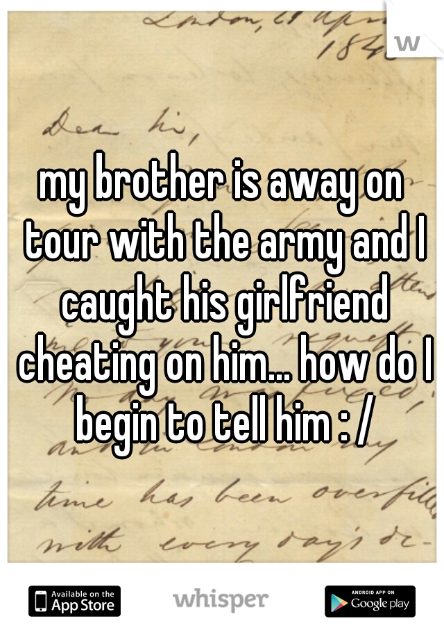 my brother is away on tour with the army and I caught his girlfriend cheating on him... how do I begin to tell him : /