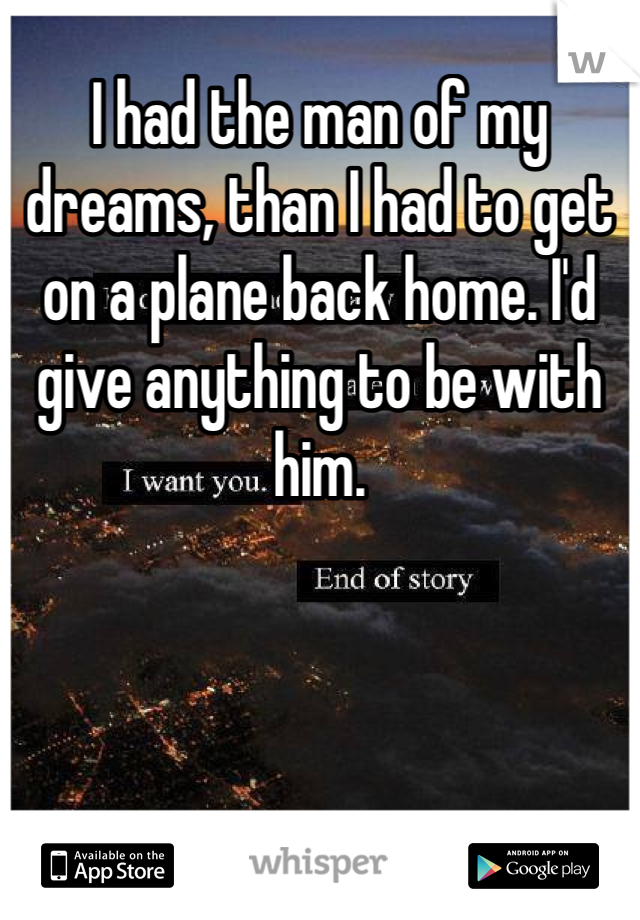 I had the man of my dreams, than I had to get on a plane back home. I'd give anything to be with him.