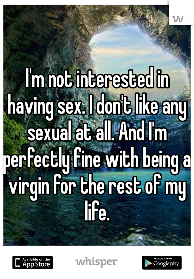 I'm not interested in having sex. I don't like any sexual at all. And I'm perfectly fine with being a virgin for the rest of my life.