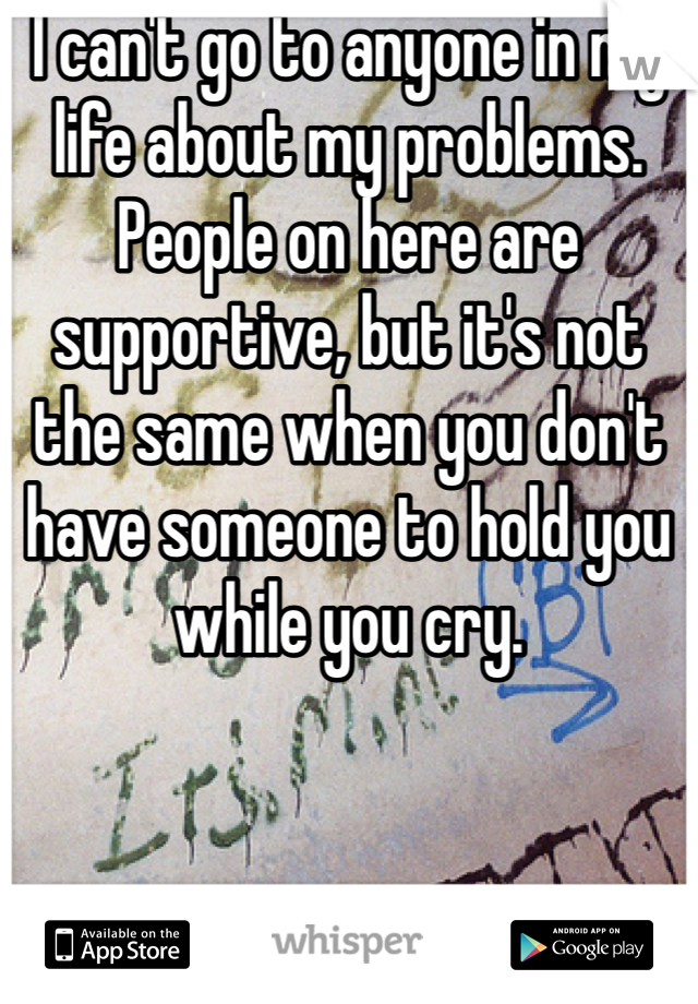 I can't go to anyone in my life about my problems. People on here are supportive, but it's not the same when you don't have someone to hold you while you cry.