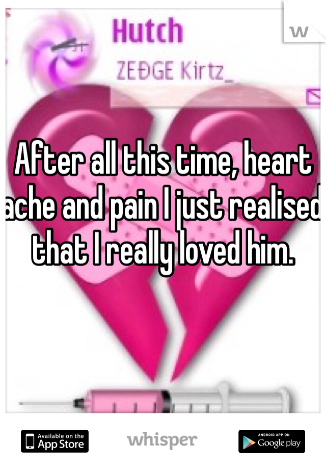 After all this time, heart ache and pain I just realised that I really loved him.