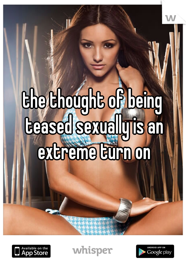 the thought of being teased sexually is an extreme turn on