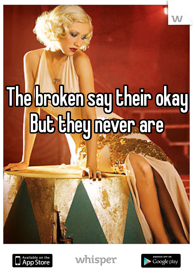 The broken say their okay  But they never are