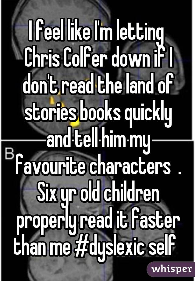 I feel like I'm letting  Chris Colfer down if I don't read the land of stories books quickly and tell him my favourite characters  . Six yr old children properly read it faster than me #dyslexic self