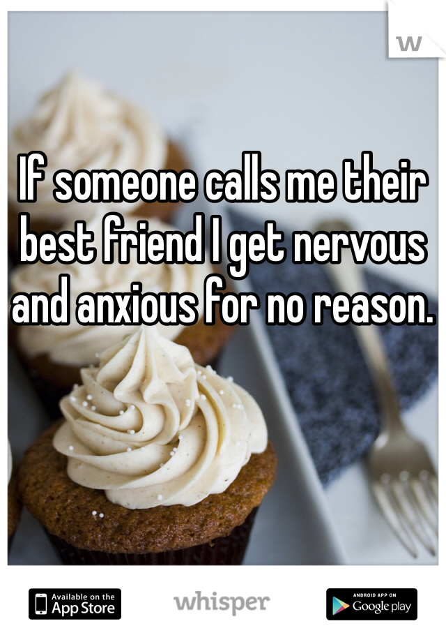If someone calls me their best friend I get nervous and anxious for no reason.