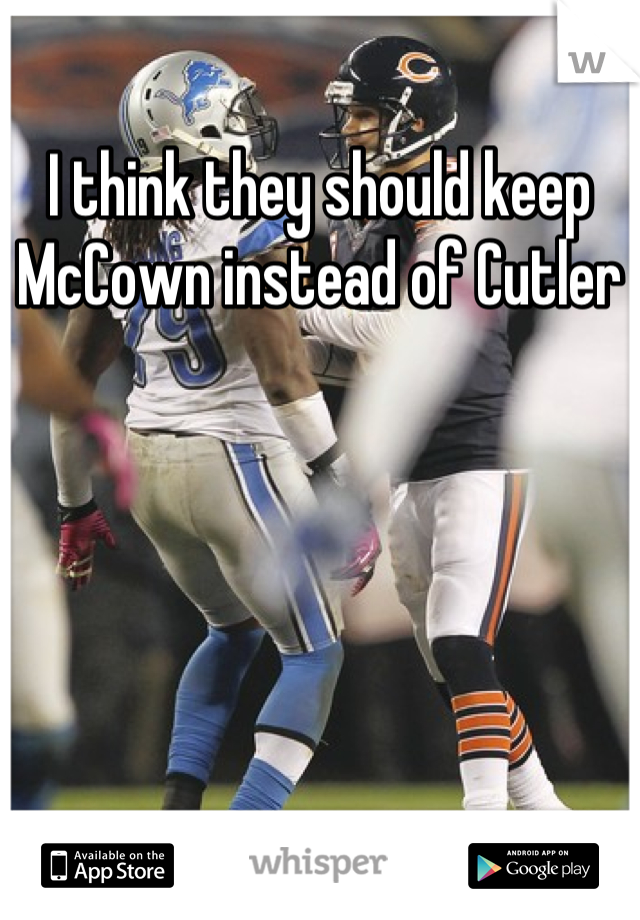 I think they should keep McCown instead of Cutler