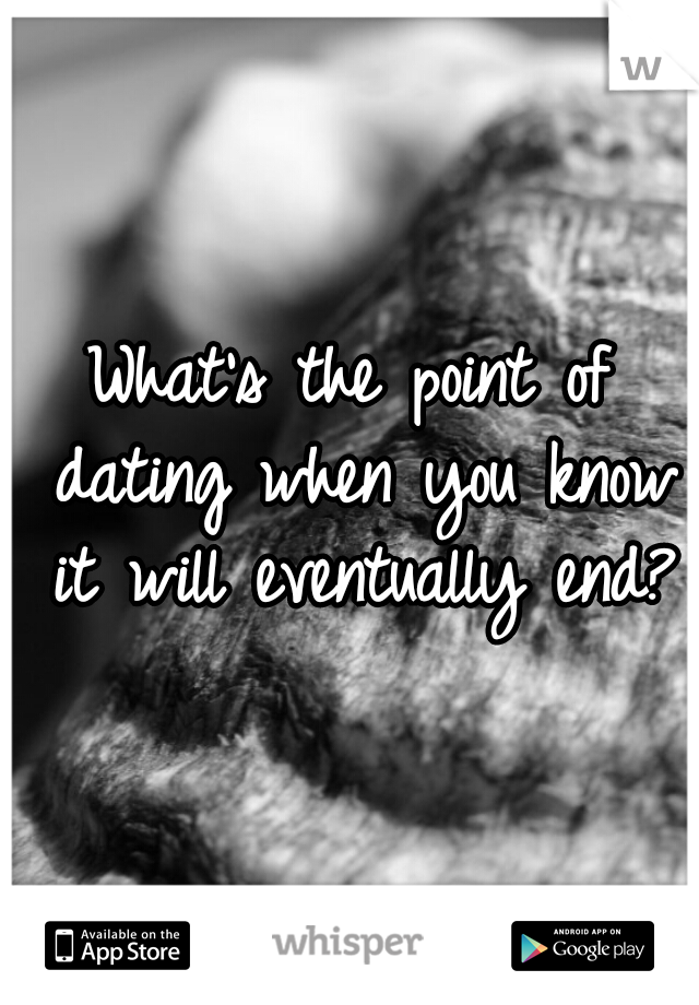 What's the point of dating when you know it will eventually end?