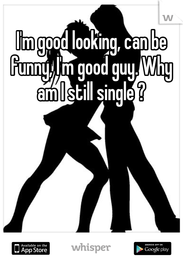I'm good looking, can be funny, I'm good guy. Why am I still single ?