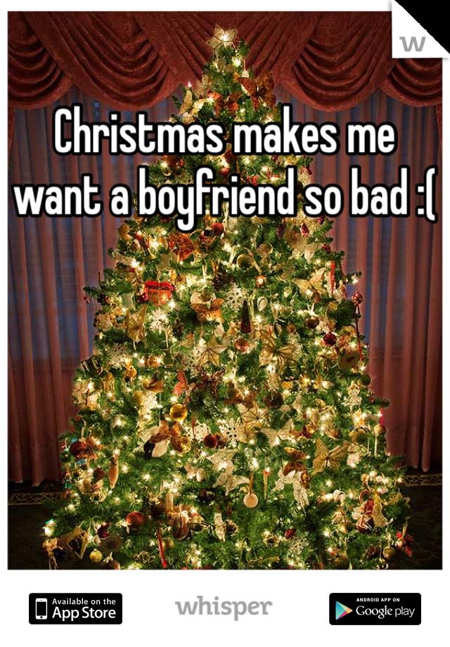 Christmas makes me want a boyfriend so bad :(
