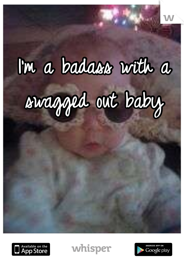 I'm a badass with a swagged out baby