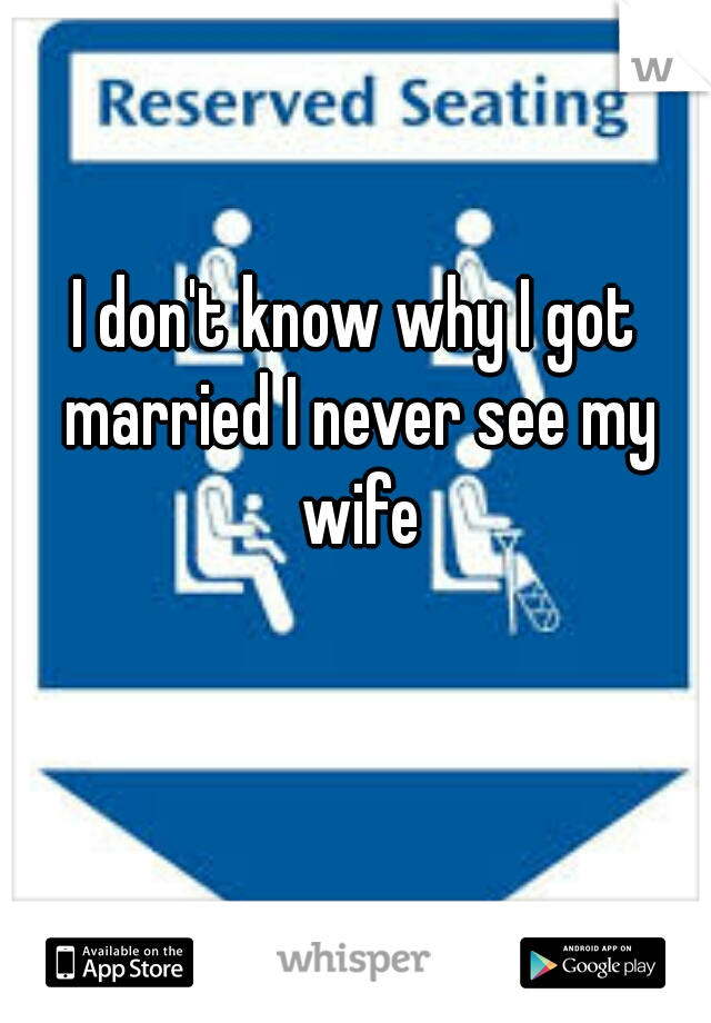 I don't know why I got married I never see my wife