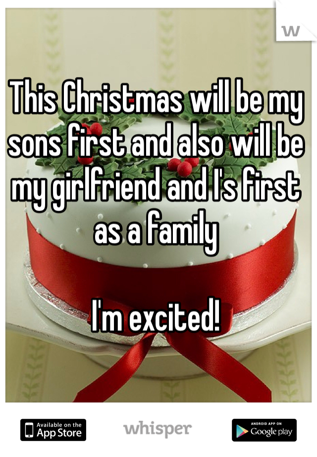 This Christmas will be my sons first and also will be my girlfriend and I's first as a family  I'm excited!