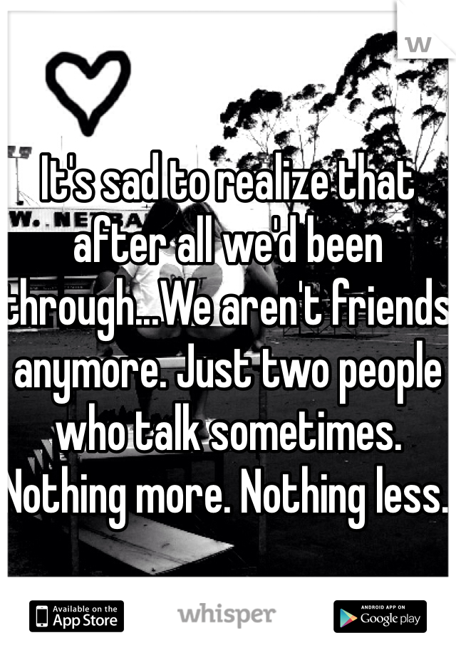 It's sad to realize that after all we'd been through...We aren't friends anymore. Just two people who talk sometimes. Nothing more. Nothing less.