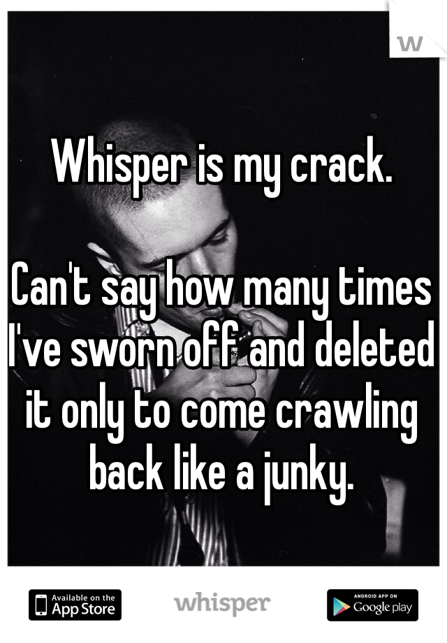Whisper is my crack.   Can't say how many times I've sworn off and deleted it only to come crawling back like a junky.