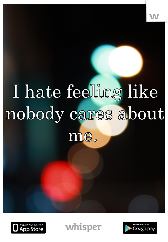 I hate feeling like nobody cares about me.