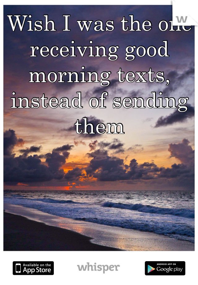 Wish I was the one receiving good morning texts, instead of sending them