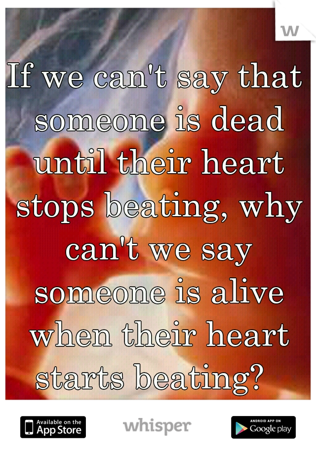 If we can't say that someone is dead until their heart stops beating, why can't we say someone is alive when their heart starts beating?
