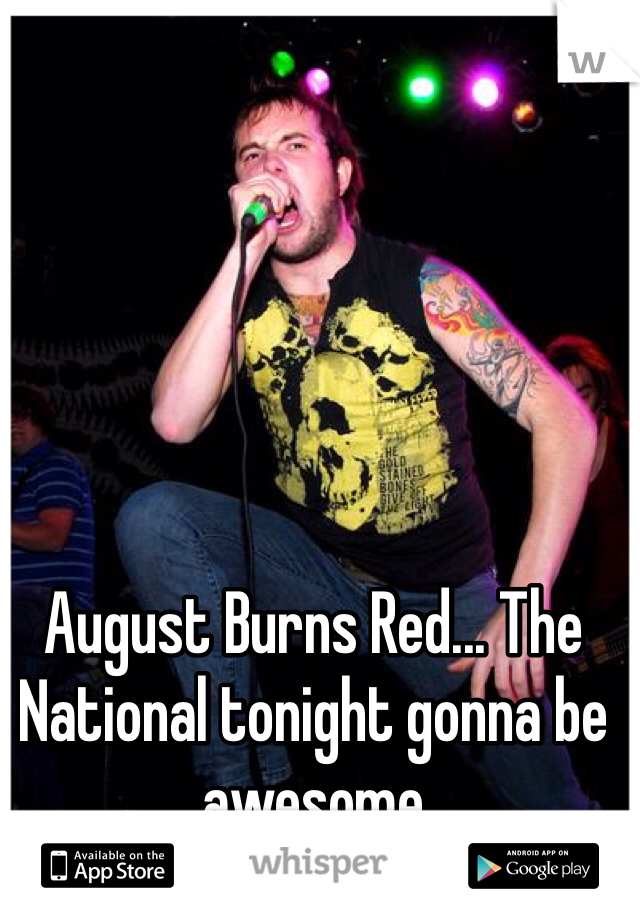 August Burns Red... The National tonight gonna be awesome