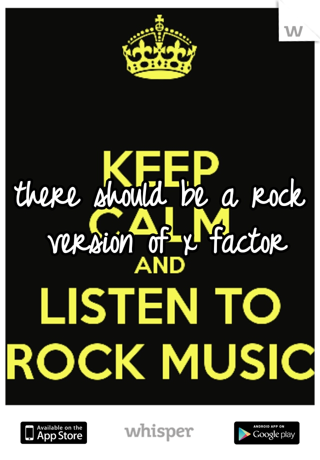 there should be a rock version of x factor