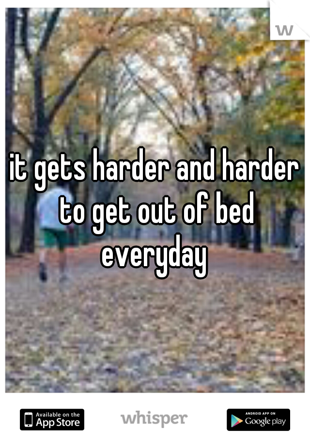 it gets harder and harder to get out of bed everyday