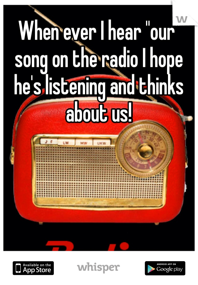 """When ever I hear """"our"""" song on the radio I hope he's listening and thinks about us!"""