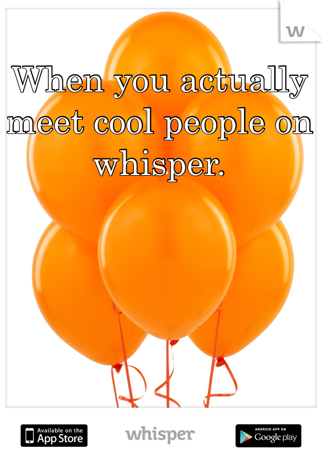When you actually meet cool people on whisper.