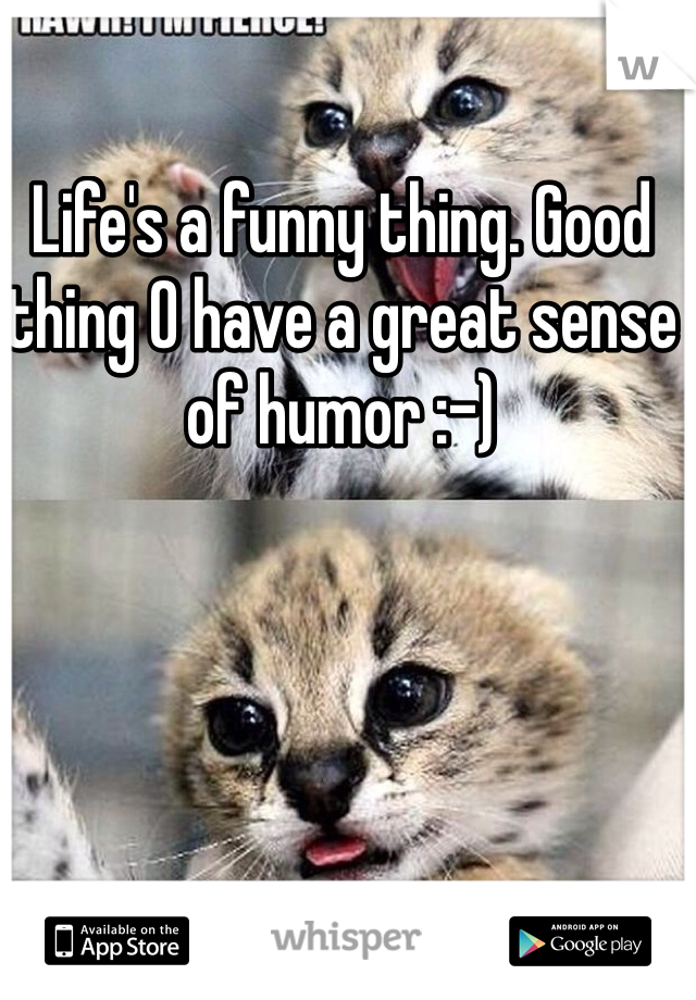 Life's a funny thing. Good thing O have a great sense of humor :-)
