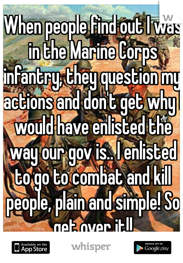 When people find out I was in the Marine Corps infantry, they question my actions and don't get why I would have enlisted the way our gov is.. I enlisted to go to combat and kill people, plain and simple! So get over it!!