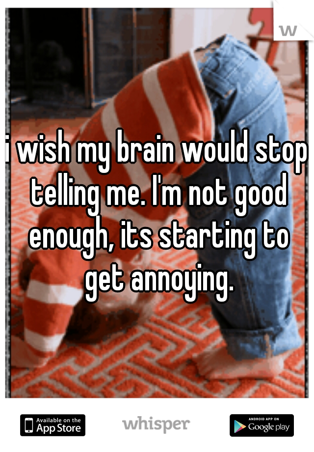i wish my brain would stop telling me. I'm not good enough, its starting to get annoying.